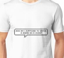 How am I supposed to watch a anime on a sushi? Unisex T-Shirt