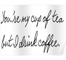 you're my cup of tea but I drink coffee Poster