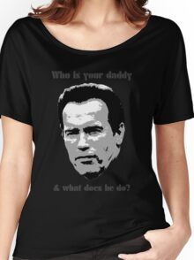 Who Is Your Daddy? Arnold funny quote Women's Relaxed Fit T-Shirt