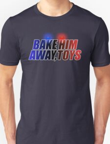 BAKE HIM AWAY, TOYS Unisex T-Shirt