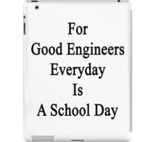 For Good Engineers Everyday Is A School Day  iPad Case/Skin
