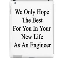 We Only Hope The Best For You In Your New Life As An Engineer  iPad Case/Skin