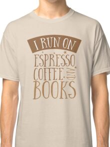 I run on espresso coffee and books Classic T-Shirt