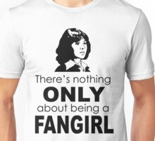 "There's nothing ""only"" about being a fangirl Unisex T-Shirt"