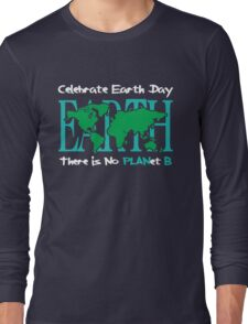Celebrate Earth Day -- There is No PLANet B Long Sleeve T-Shirt