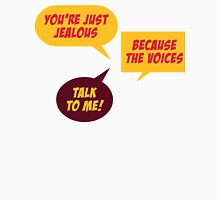 You re jealous because the voices talk to me! Unisex T-Shirt