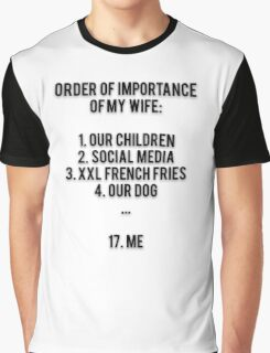 ORDER OF IMPORTANCE OF MY WIFE: 1. OUR CHILDREN, 2. SOCIAL MEDIA, 3. XXL FRENCH FRIES, 4. OUR DOG, ...  17. ME Graphic T-Shirt