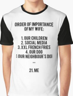 ORDER OF IMPORTANCE OF MY WIFE: 1. OUR CHILDREN, 2. SOCIAL MEDIA, 3. XXL FRENCH FRIES, 4. OUR DOG, 5. OUR NEIGHBOUR'S DOG, ...  21. ME Graphic T-Shirt