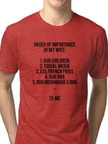 ORDER OF IMPORTANCE OF MY WIFE: 1. OUR CHILDREN, 2. SOCIAL MEDIA, 3. XXL FRENCH FRIES, 4. OUR DOG, 5. OUR NEIGHBOUR'S DOG, ...  21. ME Tri-blend T-Shirt