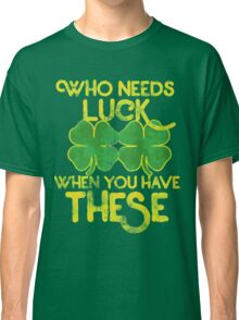 Who needs luck when you have these funny st. patrick's day Classic T-Shirt