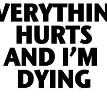 Everything Hurts and I'm Dying by lindsayxo