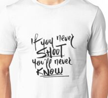 if you never shoot you'll never know Unisex T-Shirt