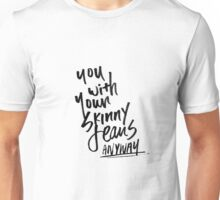 you with your skinny jeans anyway Unisex T-Shirt