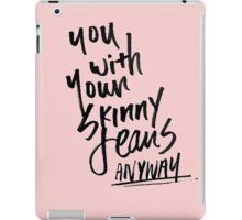 you with your skinny jeans anyway iPad Case/Skin
