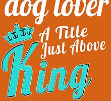 Dog lover a title just above king by trendism
