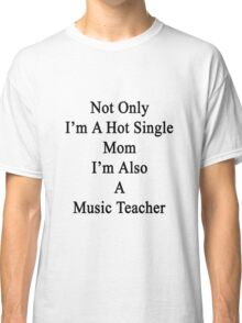 Not Only I'm A Hot Single Mom I'm Also A Music Teacher  Classic T-Shirt