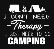 I Don't Need Therapy I Just Need To Go Camping by phanquanh