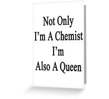 Not Only I'm A Chemist I'm Also A Queen  Greeting Card
