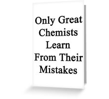 Only Great Chemists Learn From Their Mistakes  Greeting Card