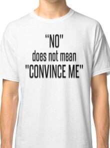 NO DOES NOT MEAN CONVINCE ME Classic T-Shirt