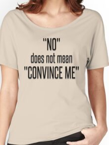 NO DOES NOT MEAN CONVINCE ME Women's Relaxed Fit T-Shirt