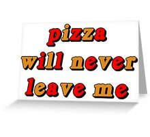 PIZZA WILL NEVER LEAVE ME Greeting Card