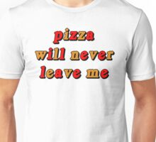 PIZZA WILL NEVER LEAVE ME Unisex T-Shirt