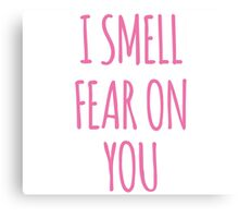 I SMELL FEAR ON YOU - LOUISE Canvas Print