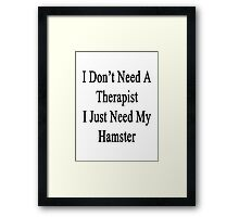 I Don't Need A Therapist I Just Need My Hamster  Framed Print