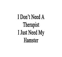 I Don't Need A Therapist I Just Need My Hamster  by supernova23