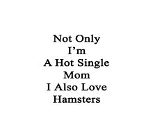 Not Only I'm A Hot Single Mom I Also Love Hamsters  by supernova23