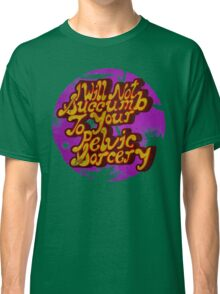 I will not succumb to your Pelvic Sorcery Classic T-Shirt