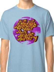 I will not succumb to your Pelvic Sorcery Classic T-Shirt