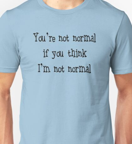You're Not Normal If You Think I'm Not Normal Unisex T-Shirt