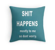 Shit Happens. Mostly to Me So Don't Worry Throw Pillow