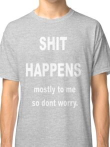 Shit Happens. Mostly to Me So Don't Worry Classic T-Shirt