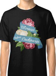 Uteruses Before Duderuses Classic T-Shirt