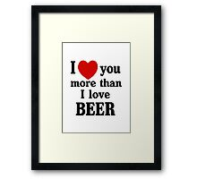 I Love You More Than I Love Beer Framed Print