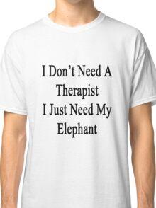 I Don't Need A Therapist I Just Need My Elephant  Classic T-Shirt