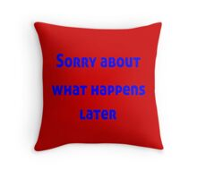 Sorry About What Happens Later Throw Pillow