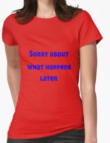 Sorry About What Happens Later Womens Fitted T-Shirt
