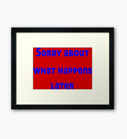 Sorry About What Happens Later Framed Print