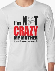 I'm Not Crazy My Mother Had Me Tested Long Sleeve T-Shirt