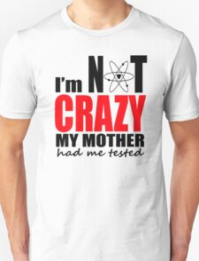 I'm Not Crazy My Mother Had Me Tested Unisex T-Shirt