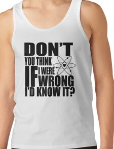 Don't You Think If I Were Wrong I'd Know It? Tank Top