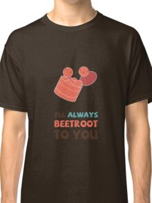 I'll Always Beetroot (valentines day) Classic T-Shirt