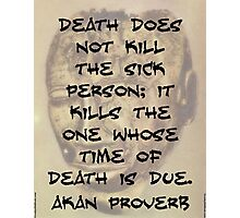 Death Does Not Kill The Sick - Akan Proverb Photographic Print