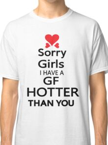Sorry girls I have a GF  hotter than you Classic T-Shirt