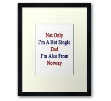 Not Only I'm A Hot Single Dad I'm Also From Norway  Framed Print