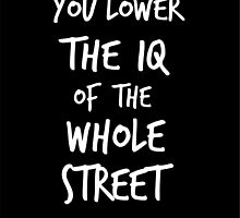 You lower the IQ of the whole street by underthecreek